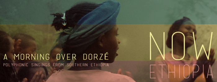 NOW ETHIOPIA • A MORNING OVER DORZÉ • polyphonic singings from Southern Ethiopia