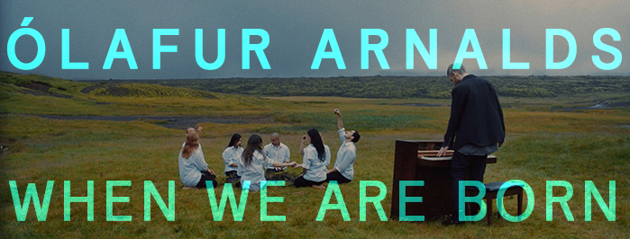 WHEN WE ARE BORN (A FILM WITH ÓLAFUR ARNALDS)