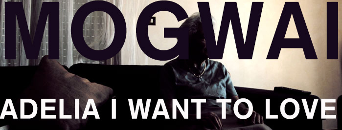 Adelia, I want to love (a film about Mogwai)