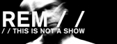 REM • this is not a show (a live movie)